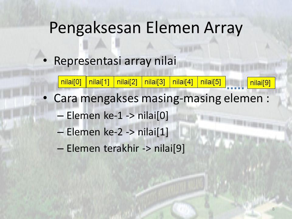 Pengaksesan Elemen Array Representasi array nilai Cara mengakses masing-masing elemen : – Elemen ke-1 -> nilai[0] – Elemen ke-2 -> nilai[1] – Elemen terakhir -> nilai[9] 8 nilai[0] nilai[1]nilai[2]nilai[3]nilai[4]nilai[5] nilai[9]