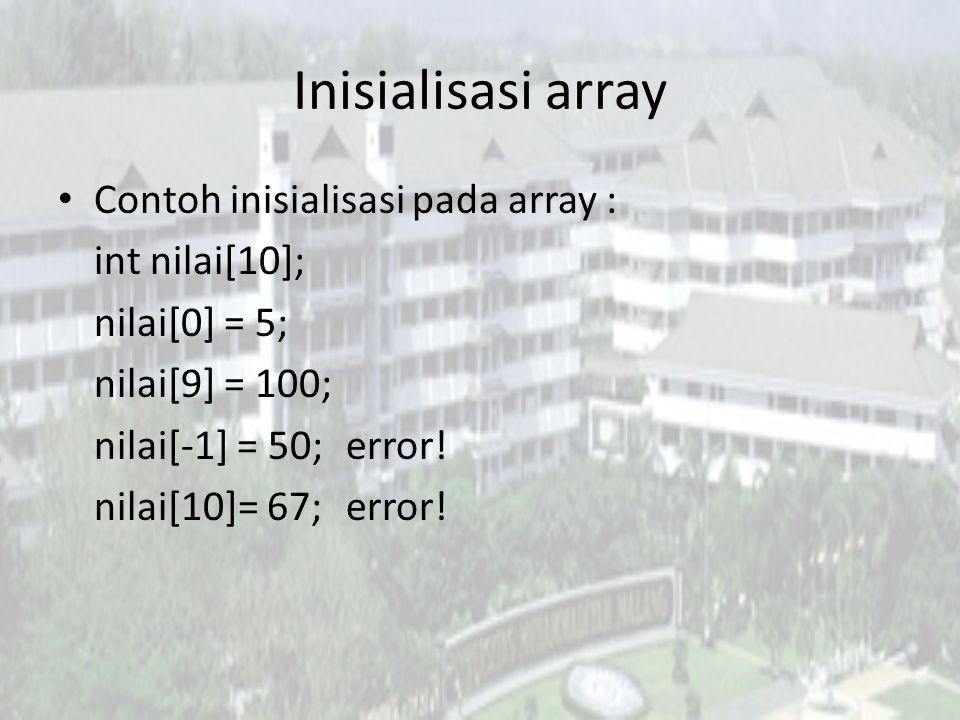 Inisialisasi array Contoh inisialisasi pada array : int nilai[10]; nilai[0] = 5; nilai[9] = 100; nilai[-1] = 50;error! nilai[10]= 67;error!