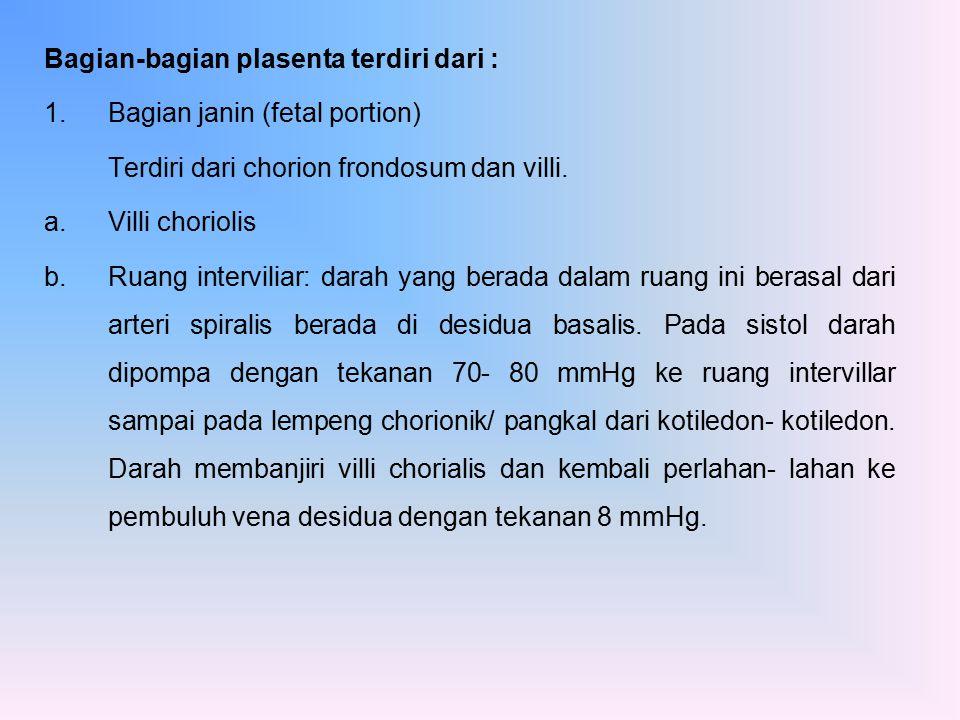 Bagian-bagian plasenta terdiri dari : 1.Bagian janin (fetal portion) Terdiri dari chorion frondosum dan villi. a.Villi choriolis b.Ruang interviliar: