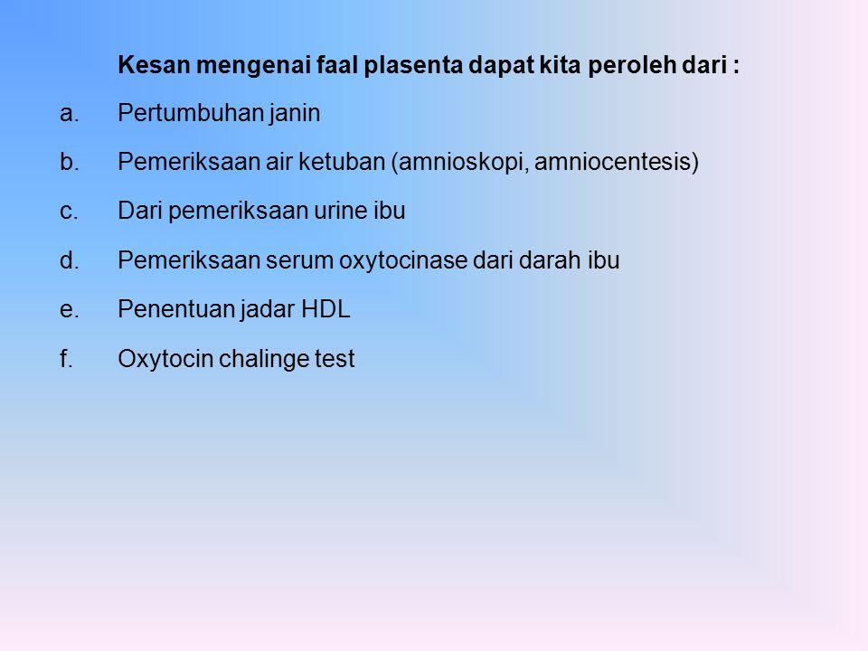 Kesan mengenai faal plasenta dapat kita peroleh dari : a.Pertumbuhan janin b.Pemeriksaan air ketuban (amnioskopi, amniocentesis) c.Dari pemeriksaan ur
