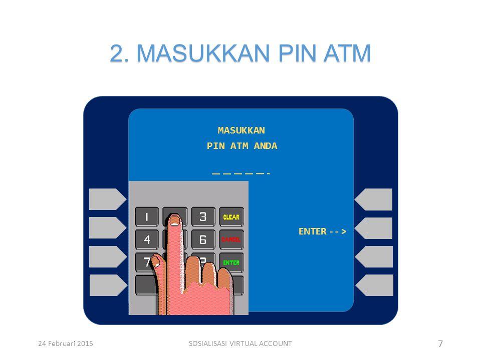 2. MASUKKAN PIN ATM MASUKKAN PIN ATM ANDA ENTER - - > 7 24 Februari 2015SOSIALISASI VIRTUAL ACCOUNT