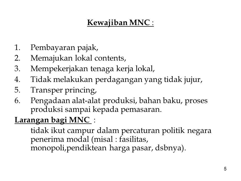 5 Kewajiban MNC : 1.Pembayaran pajak, 2.Memajukan lokal contents, 3.Mempekerjakan tenaga kerja lokal, 4.Tidak melakukan perdagangan yang tidak jujur, 5.Transper princing, 6.Pengadaan alat-alat produksi, bahan baku, proses produksi sampai kepada pemasaran.