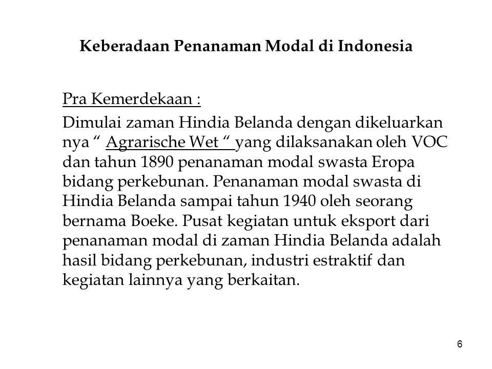 6 Keberadaan Penanaman Modal di Indonesia Pra Kemerdekaan : Dimulai zaman Hindia Belanda dengan dikeluarkan nya Agrarische Wet yang dilaksanakan oleh VOC dan tahun 1890 penanaman modal swasta Eropa bidang perkebunan.