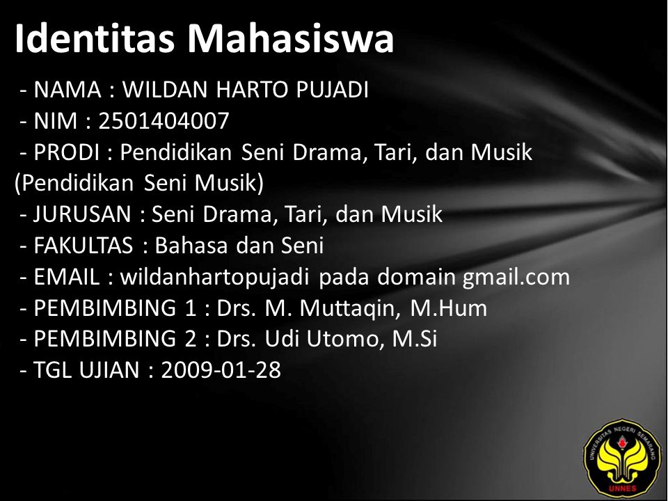 Identitas Mahasiswa - NAMA : WILDAN HARTO PUJADI - NIM : 2501404007 - PRODI : Pendidikan Seni Drama, Tari, dan Musik (Pendidikan Seni Musik) - JURUSAN : Seni Drama, Tari, dan Musik - FAKULTAS : Bahasa dan Seni - EMAIL : wildanhartopujadi pada domain gmail.com - PEMBIMBING 1 : Drs.