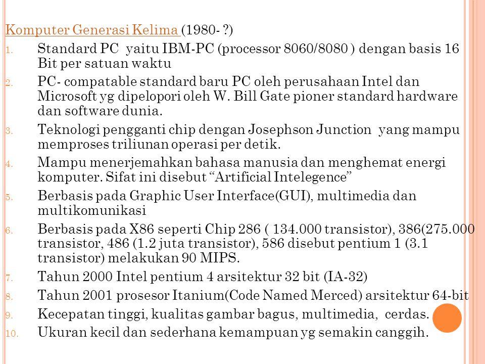 Komputer Generasi Kelima Komputer Generasi Kelima (1980- ?) 1. Standard PC yaitu IBM-PC (processor 8060/8080 ) dengan basis 16 Bit per satuan waktu 2.