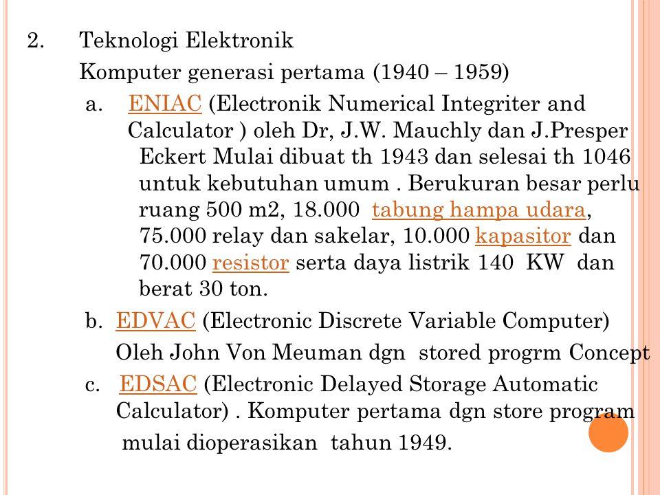2. Teknologi Elektronik Komputer generasi pertama (1940 – 1959) a. ENIAC (Electronik Numerical Integriter and Calculator ) oleh Dr, J.W. Mauchly dan J