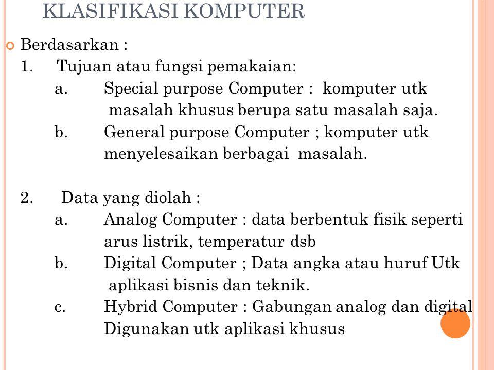 KLASIFIKASI KOMPUTER Berdasarkan : 1. Tujuan atau fungsi pemakaian: a.Special purpose Computer : komputer utk masalah khusus berupa satu masalah saja.