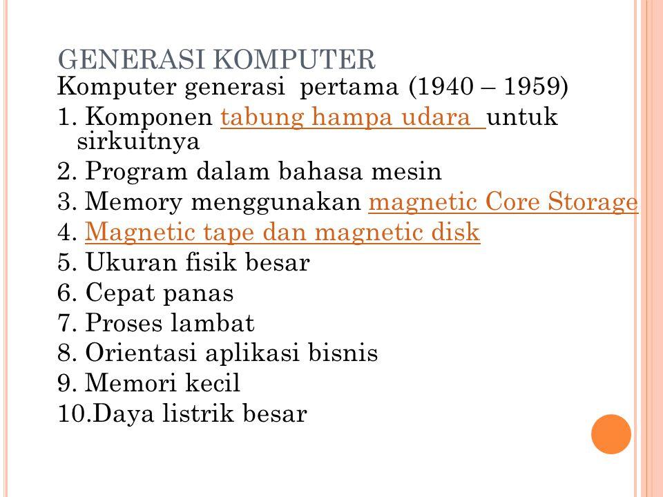 GENERASI KOMPUTER Komputer generasi pertama (1940 – 1959) 1. Komponen tabung hampa udara untuk sirkuitnyatabung hampa udara 2. Program dalam bahasa me