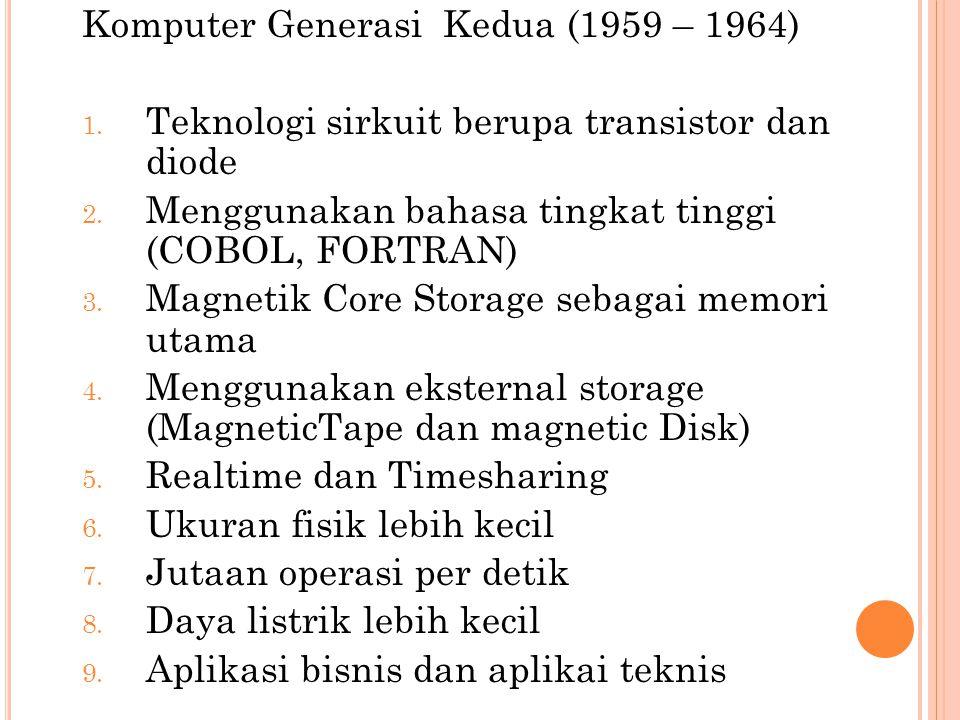 Komputer Generasi Kedua (1959 – 1964) 1. Teknologi sirkuit berupa transistor dan diode 2. Menggunakan bahasa tingkat tinggi (COBOL, FORTRAN) 3. Magnet