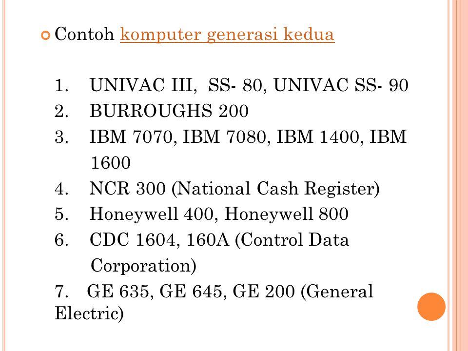Contoh komputer generasi keduakomputer generasi kedua 1. UNIVAC III, SS- 80, UNIVAC SS- 90 2. BURROUGHS 200 3. IBM 7070, IBM 7080, IBM 1400, IBM 1600