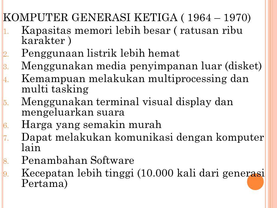 KOMPUTER GENERASI KETIGA ( 1964 – 1970) 1. Kapasitas memori lebih besar ( ratusan ribu karakter ) 2. Penggunaan listrik lebih hemat 3. Menggunakan med