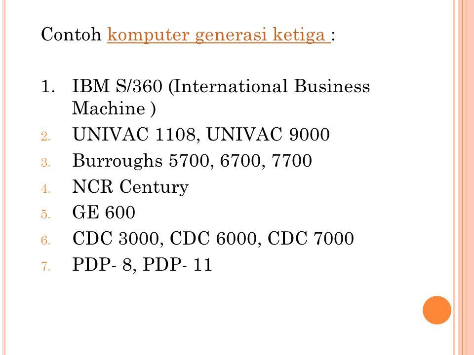 Contoh komputer generasi ketiga :komputer generasi ketiga 1.IBM S/360 (International Business Machine ) 2. UNIVAC 1108, UNIVAC 9000 3. Burroughs 5700,