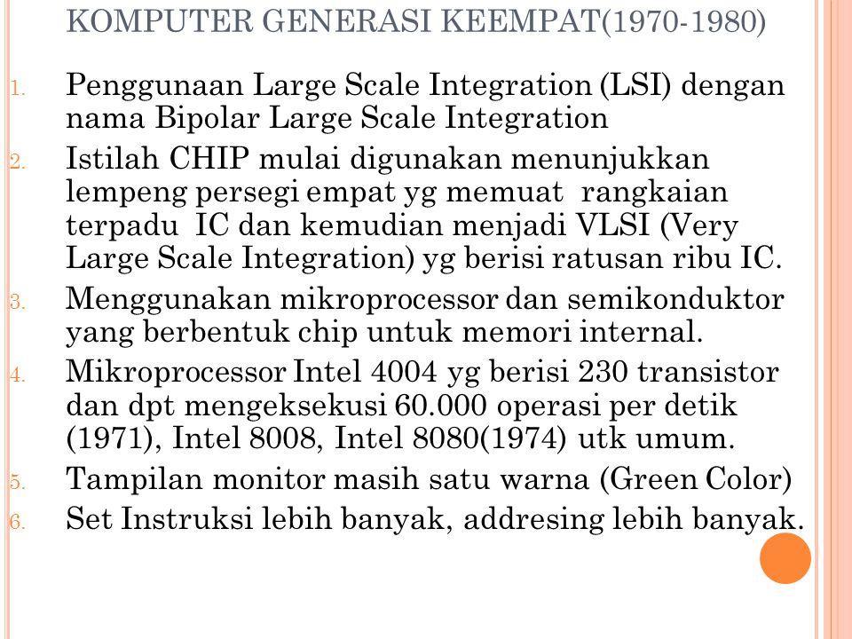 KOMPUTER GENERASI KEEMPAT(1970-1980) 1. Penggunaan Large Scale Integration (LSI) dengan nama Bipolar Large Scale Integration 2. Istilah CHIP mulai dig