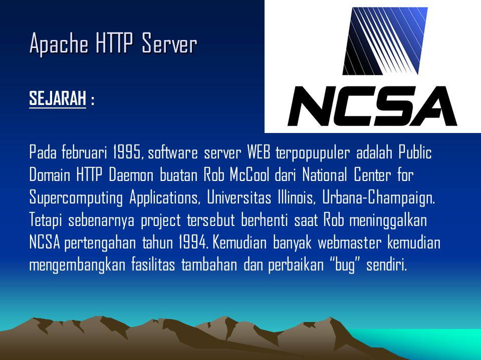 Apache HTTP Server SEJARAH : Pada februari 1995, software server WEB terpopupuler adalah Public Domain HTTP Daemon buatan Rob McCool dari National Center for Supercomputing Applications, Universitas Illinois, Urbana-Champaign.