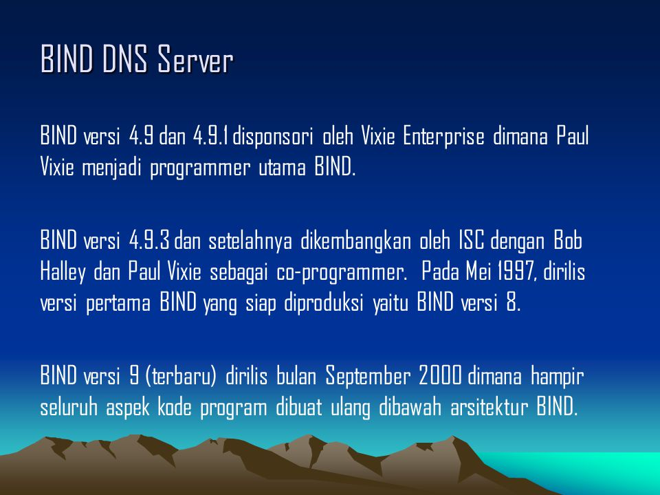 BIND DNS Server BIND versi 4.9 dan 4.9.1 disponsori oleh Vixie Enterprise dimana Paul Vixie menjadi programmer utama BIND. BIND versi 4.9.3 dan setela