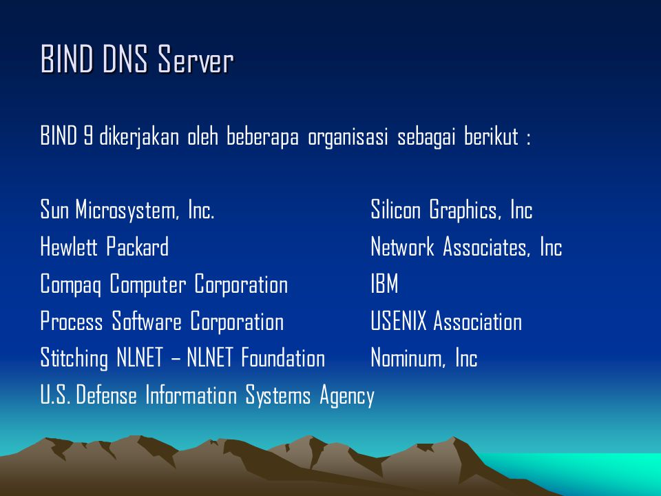BIND DNS Server BIND 9 dikerjakan oleh beberapa organisasi sebagai berikut : Sun Microsystem, Inc.Silicon Graphics, Inc Hewlett PackardNetwork Associates, Inc Compaq Computer CorporationIBM Process Software CorporationUSENIX Association Stitching NLNET – NLNET FoundationNominum, Inc U.S.