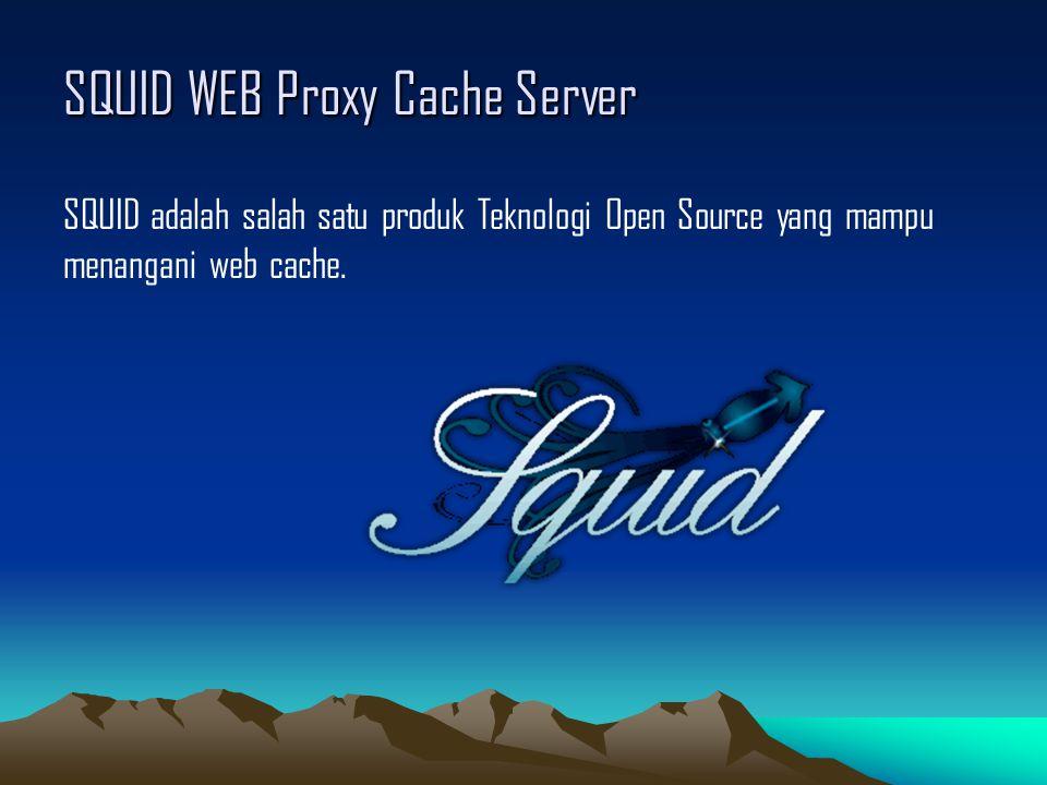 SQUID WEB Proxy Cache Server SQUID adalah salah satu produk Teknologi Open Source yang mampu menangani web cache.