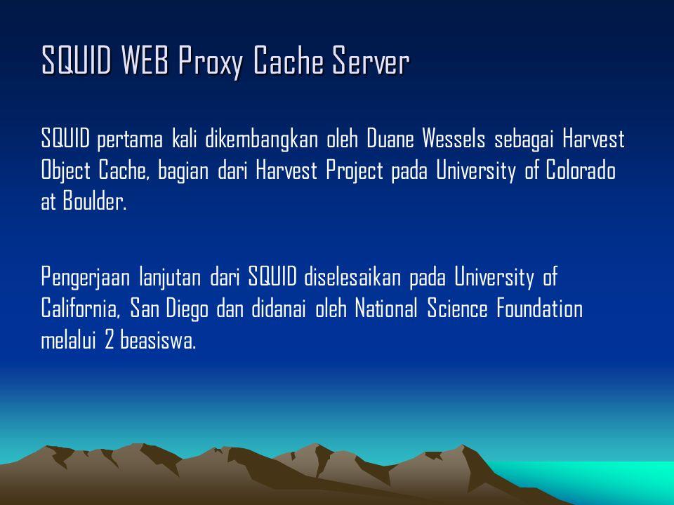 SQUID WEB Proxy Cache Server SQUID pertama kali dikembangkan oleh Duane Wessels sebagai Harvest Object Cache, bagian dari Harvest Project pada Univers