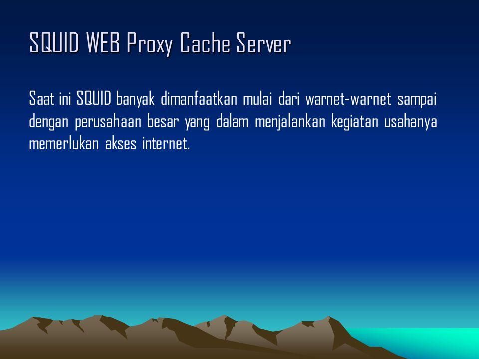 SQUID WEB Proxy Cache Server Saat ini SQUID banyak dimanfaatkan mulai dari warnet-warnet sampai dengan perusahaan besar yang dalam menjalankan kegiata
