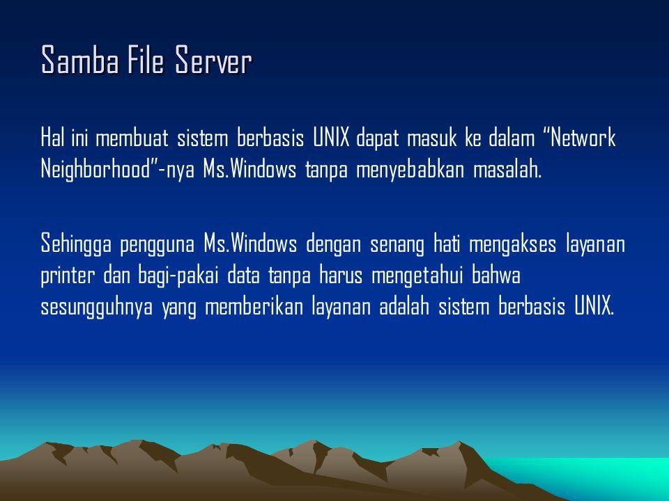 Samba File Server Hal ini membuat sistem berbasis UNIX dapat masuk ke dalam Network Neighborhood -nya Ms.Windows tanpa menyebabkan masalah.