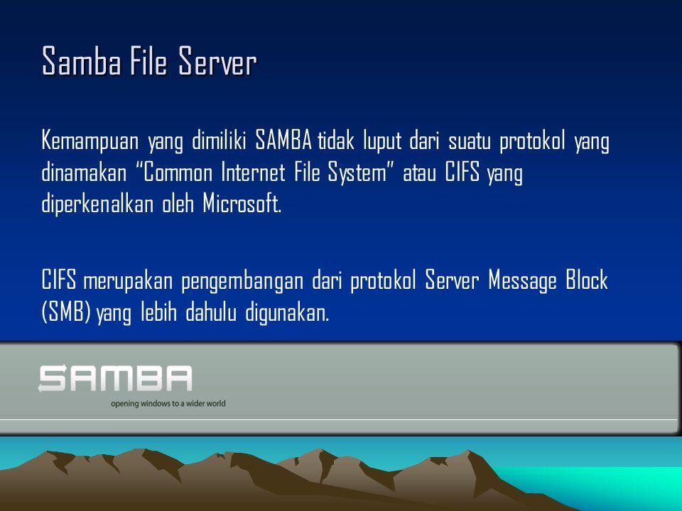 Samba File Server Kemampuan yang dimiliki SAMBA tidak luput dari suatu protokol yang dinamakan Common Internet File System atau CIFS yang diperkenalkan oleh Microsoft.