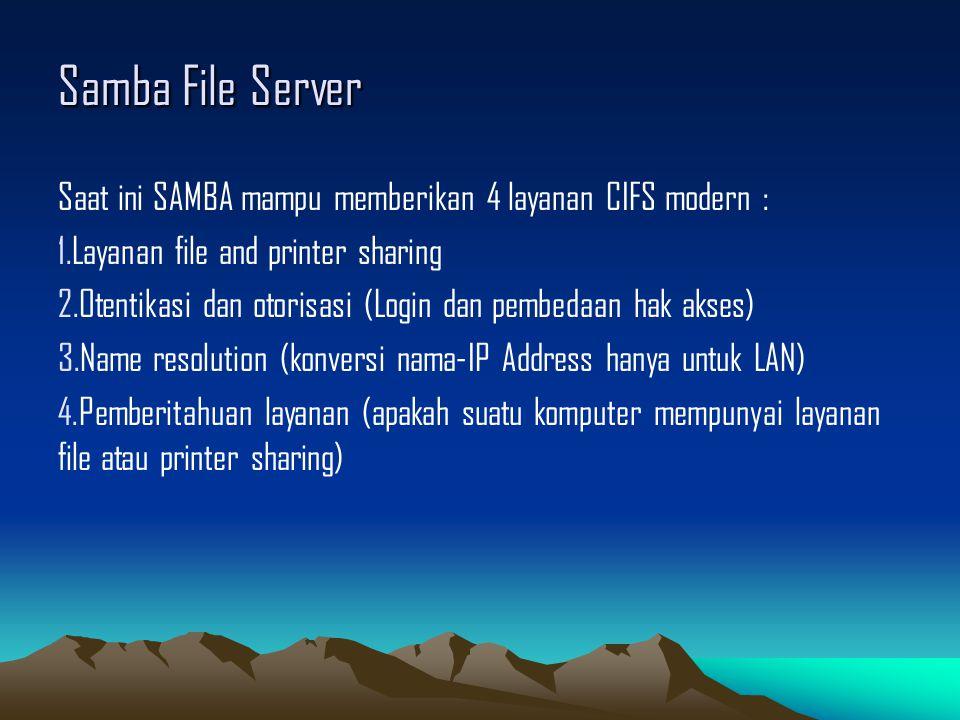 Samba File Server Saat ini SAMBA mampu memberikan 4 layanan CIFS modern : 1.Layanan file and printer sharing 2.Otentikasi dan otorisasi (Login dan pem