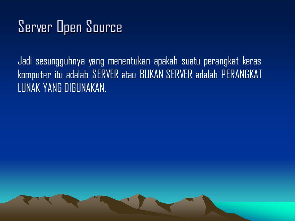 Server Open Source Jadi sesungguhnya yang menentukan apakah suatu perangkat keras komputer itu adalah SERVER atau BUKAN SERVER adalah PERANGKAT LUNAK