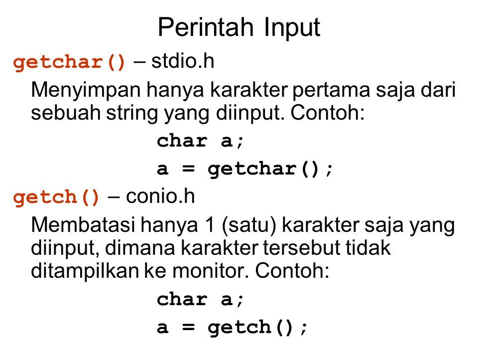 Perintah Input getchar() – stdio.h Menyimpan hanya karakter pertama saja dari sebuah string yang diinput. Contoh: char a; a = getchar(); getch() – con