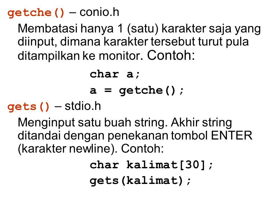 getche() – conio.h Membatasi hanya 1 (satu) karakter saja yang diinput, dimana karakter tersebut turut pula ditampilkan ke monitor. Contoh: char a; a