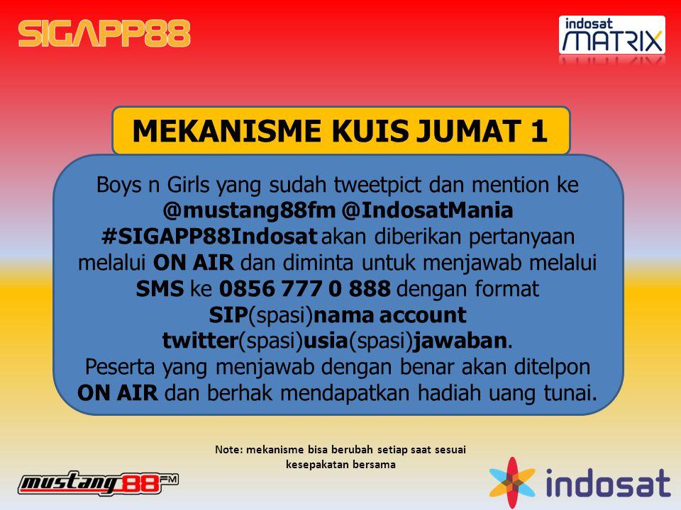 MEKANISME KUIS JUMAT 1 Boys n Girls yang sudah tweetpict dan mention ke @mustang88fm @IndosatMania #SIGAPP88Indosat akan diberikan pertanyaan melalui ON AIR dan diminta untuk menjawab melalui SMS ke 0856 777 0 888 dengan format SIP(spasi)nama account twitter(spasi)usia(spasi)jawaban.