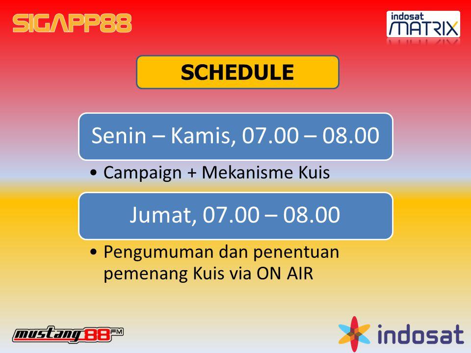 SCHEDULE Senin – Kamis, 07.00 – 08.00 Campaign + Mekanisme Kuis Jumat, 07.00 – 08.00 Pengumuman dan penentuan pemenang Kuis via ON AIR