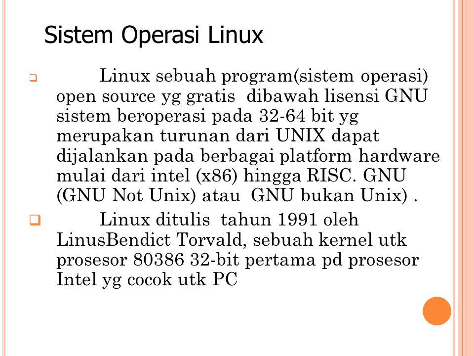  Linux sebuah program(sistem operasi) open source yg gratis dibawah lisensi GNU sistem beroperasi pada 32-64 bit yg merupakan turunan dari UNIX dapat dijalankan pada berbagai platform hardware mulai dari intel (x86) hingga RISC.