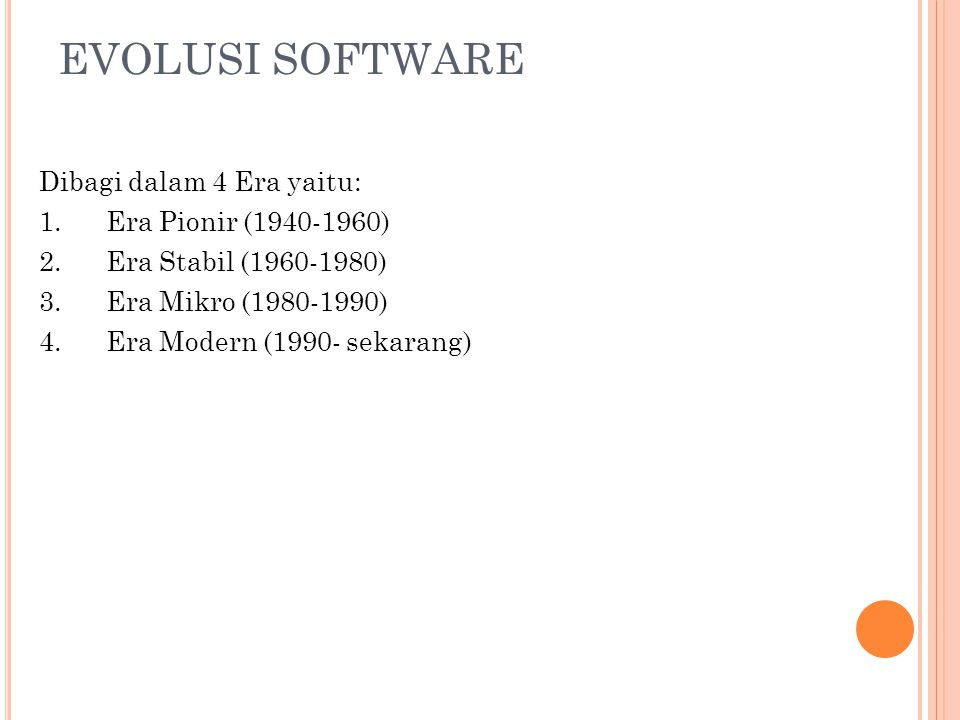 EVOLUSI SOFTWARE Dibagi dalam 4 Era yaitu: 1.Era Pionir (1940-1960) 2.Era Stabil (1960-1980) 3.Era Mikro (1980-1990) 4.Era Modern (1990- sekarang)