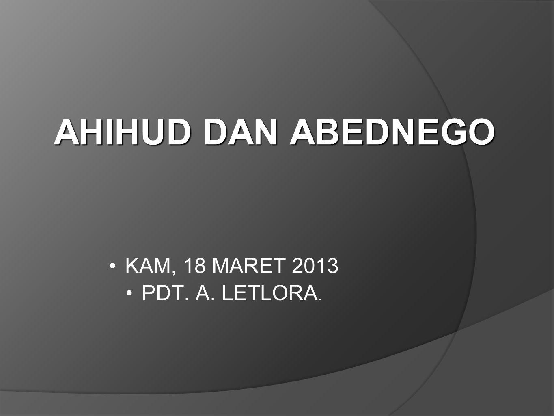 AHIHUD DAN ABEDNEGO KAM, 18 MARET 2013 PDT. A. LETLORA.