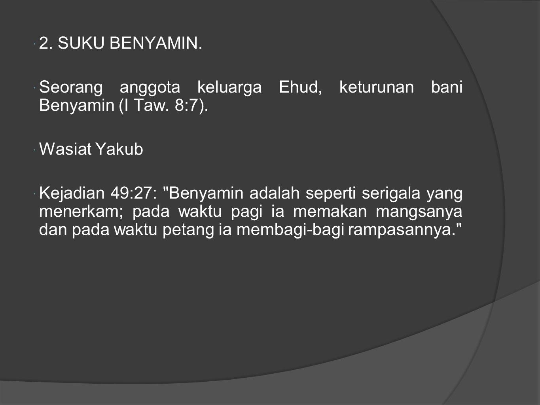  2. SUKU BENYAMIN.  Seorang anggota keluarga Ehud, keturunan bani Benyamin (I Taw.