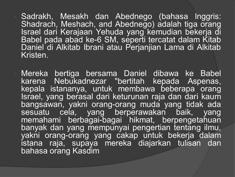  Sadrakh, Mesakh dan Abednego (bahasa Inggris: Shadrach, Meshach, and Abednego) adalah tiga orang Israel dari Kerajaan Yehuda yang kemudian bekerja di Babel pada abad ke-6 SM, seperti tercatat dalam Kitab Daniel di Alkitab Ibrani atau Perjanjian Lama di Alkitab Kristen.