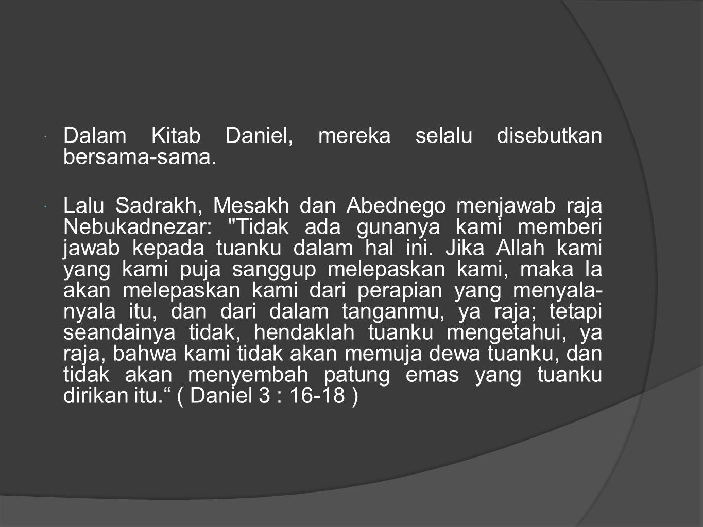  Dalam Kitab Daniel, mereka selalu disebutkan bersama-sama.