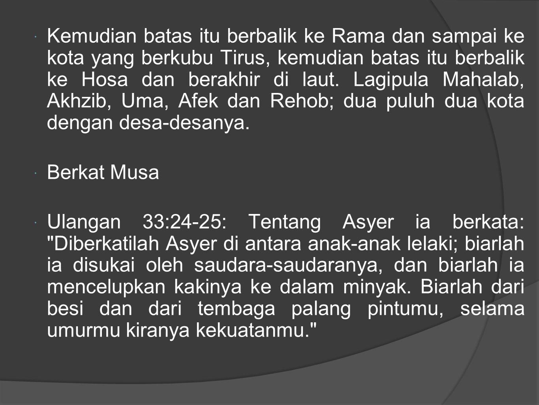  Kemudian batas itu berbalik ke Rama dan sampai ke kota yang berkubu Tirus, kemudian batas itu berbalik ke Hosa dan berakhir di laut.