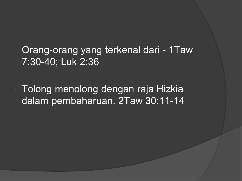  Orang-orang yang terkenal dari - 1Taw 7:30-40; Luk 2:36  Tolong menolong dengan raja Hizkia dalam pembaharuan.