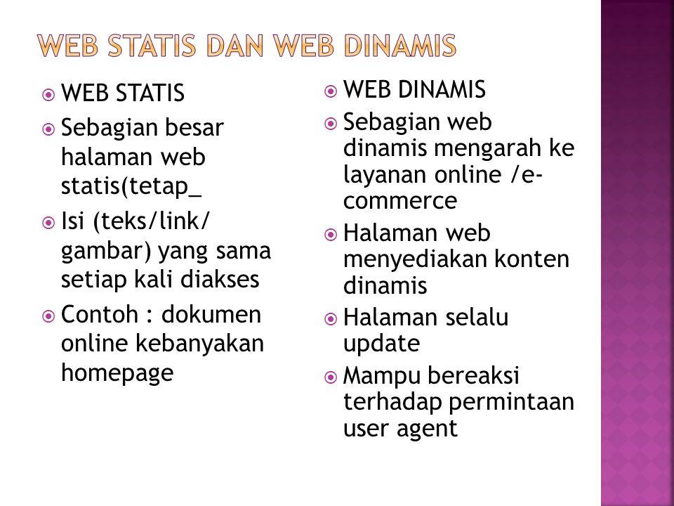  WEB STATIS  Sebagian besar halaman web statis(tetap_  Isi (teks/link/ gambar) yang sama setiap kali diakses  Contoh : dokumen online kebanyakan homepage  WEB DINAMIS  Sebagian web dinamis mengarah ke layanan online /e- commerce  Halaman web menyediakan konten dinamis  Halaman selalu update  Mampu bereaksi terhadap permintaan user agent