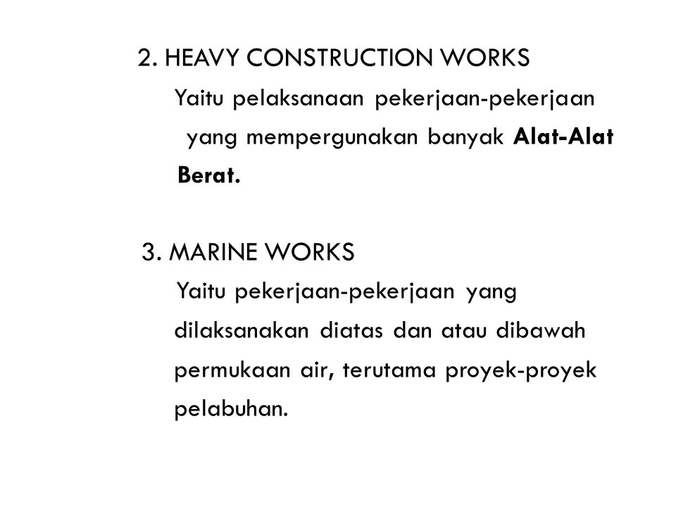 2. HEAVY CONSTRUCTION WORKS Yaitu pelaksanaan pekerjaan-pekerjaan yang mempergunakan banyak Alat-Alat Berat. 3. MARINE WORKS Yaitu pekerjaan-pekerjaan