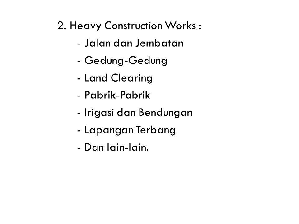 2. Heavy Construction Works : - Jalan dan Jembatan - Gedung-Gedung - Land Clearing - Pabrik-Pabrik - Irigasi dan Bendungan - Lapangan Terbang - Dan la