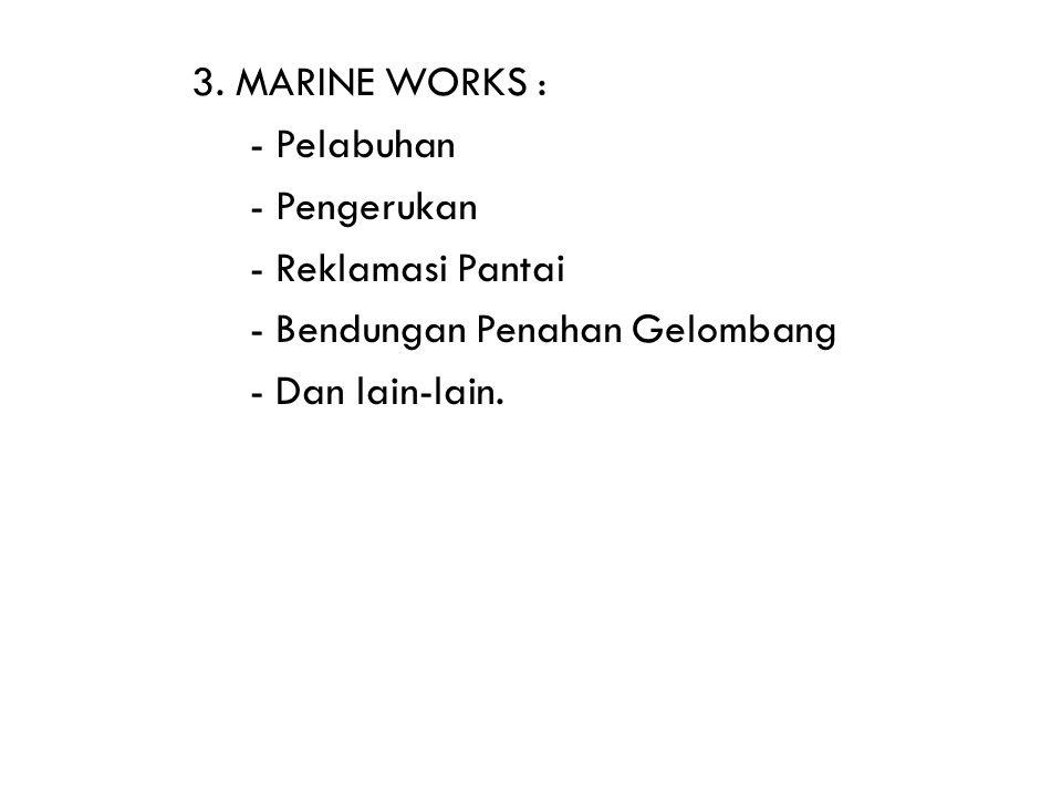 3. MARINE WORKS : - Pelabuhan - Pengerukan - Reklamasi Pantai - Bendungan Penahan Gelombang - Dan lain-lain.