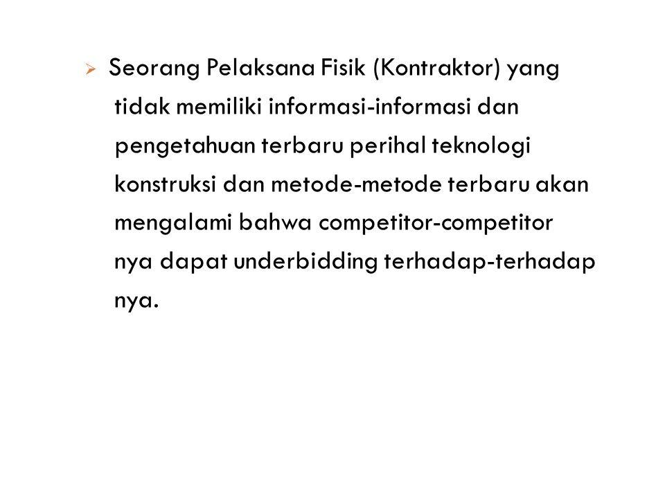  Seorang Pelaksana Fisik (Kontraktor) yang tidak memiliki informasi-informasi dan pengetahuan terbaru perihal teknologi konstruksi dan metode-metode
