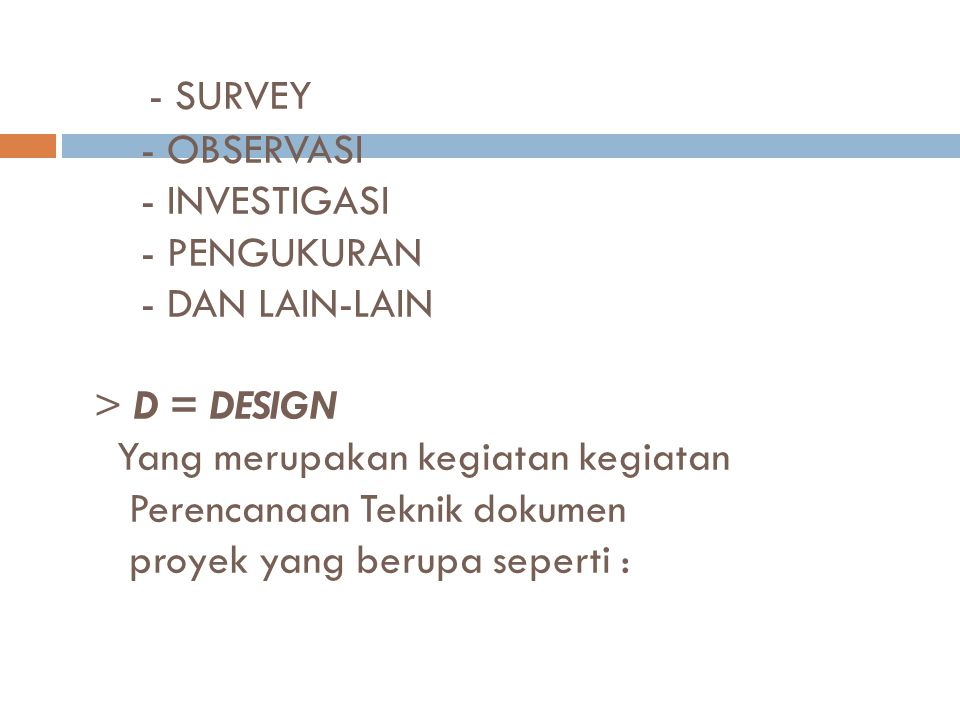- SURVEY - OBSERVASI - INVESTIGASI - PENGUKURAN - DAN LAIN-LAIN > D = DESIGN Yang merupakan kegiatan kegiatan Perencanaan Teknik dokumen proyek yang b