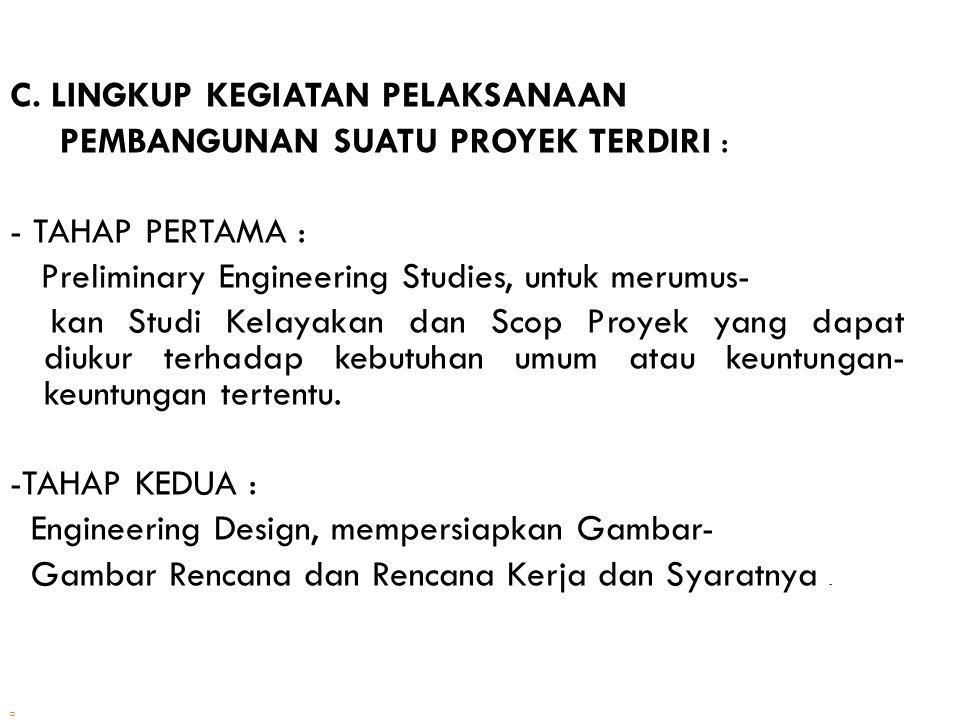 C. LINGKUP KEGIATAN PELAKSANAAN PEMBANGUNAN SUATU PROYEK TERDIRI : - TAHAP PERTAMA : Preliminary Engineering Studies, untuk merumus- kan Studi Kelayak
