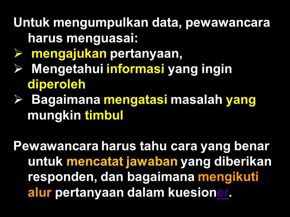 Untuk mengumpulkan data, pewawancara harus menguasai:  mengajukan pertanyaan,  Mengetahui informasi yang ingin diperoleh  Bagaimana mengatasi masal