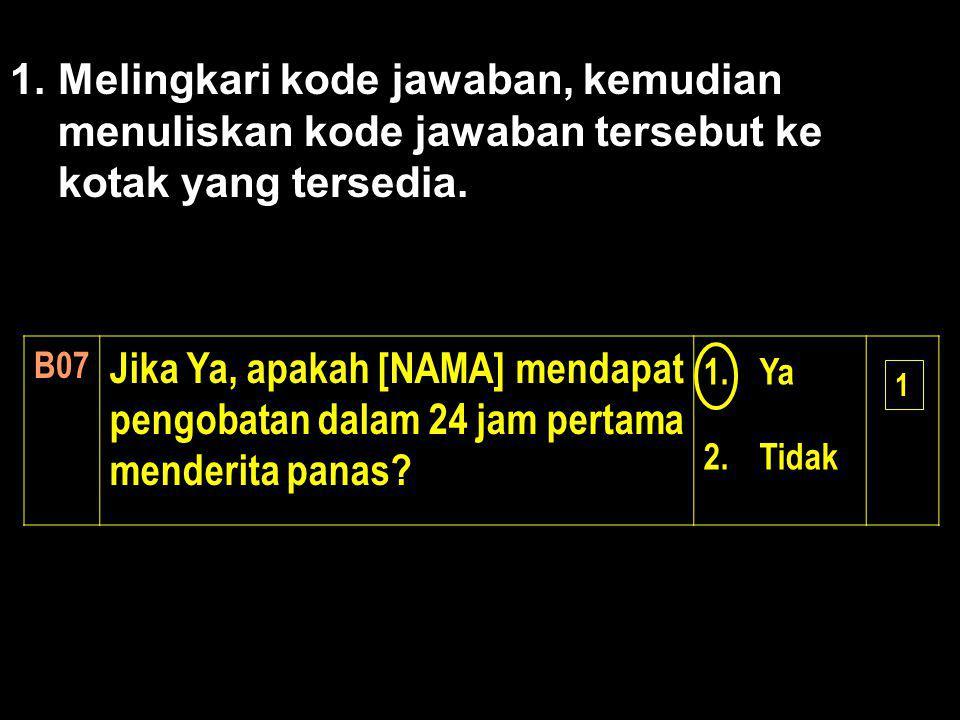 1.Melingkari kode jawaban, kemudian menuliskan kode jawaban tersebut ke kotak yang tersedia. B07 Jika Ya, apakah [NAMA] mendapat pengobatan dalam 24 j