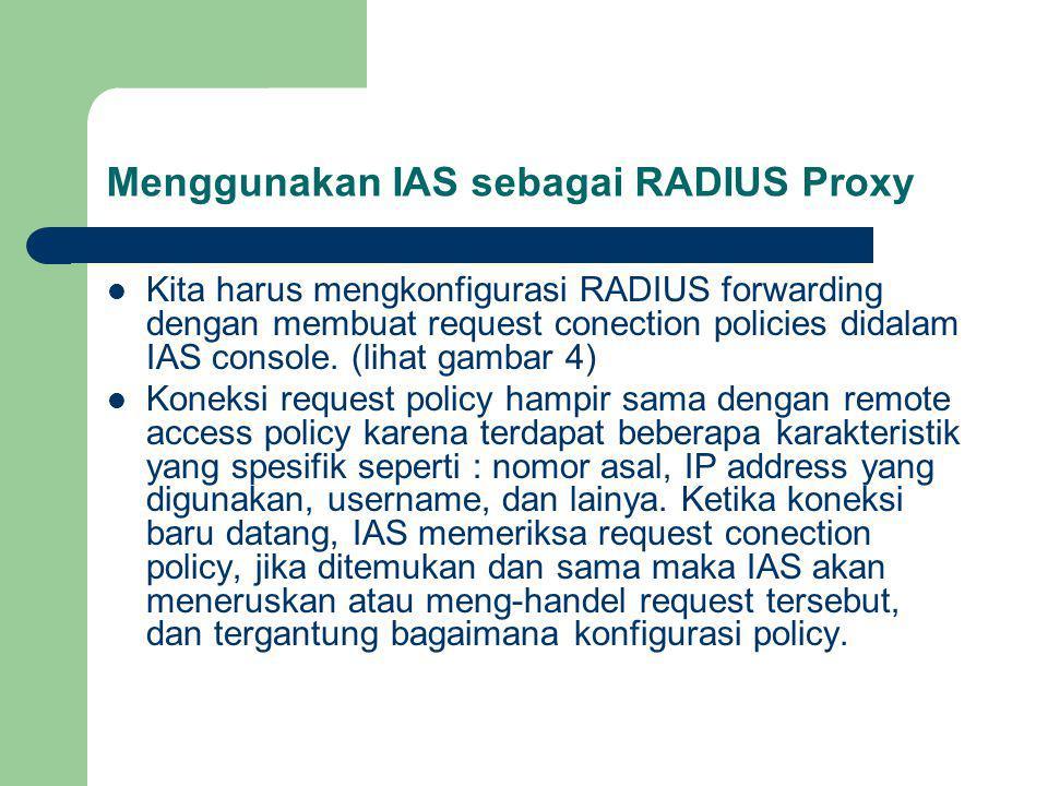 Menggunakan IAS sebagai RADIUS Proxy Kita harus mengkonfigurasi RADIUS forwarding dengan membuat request conection policies didalam IAS console.
