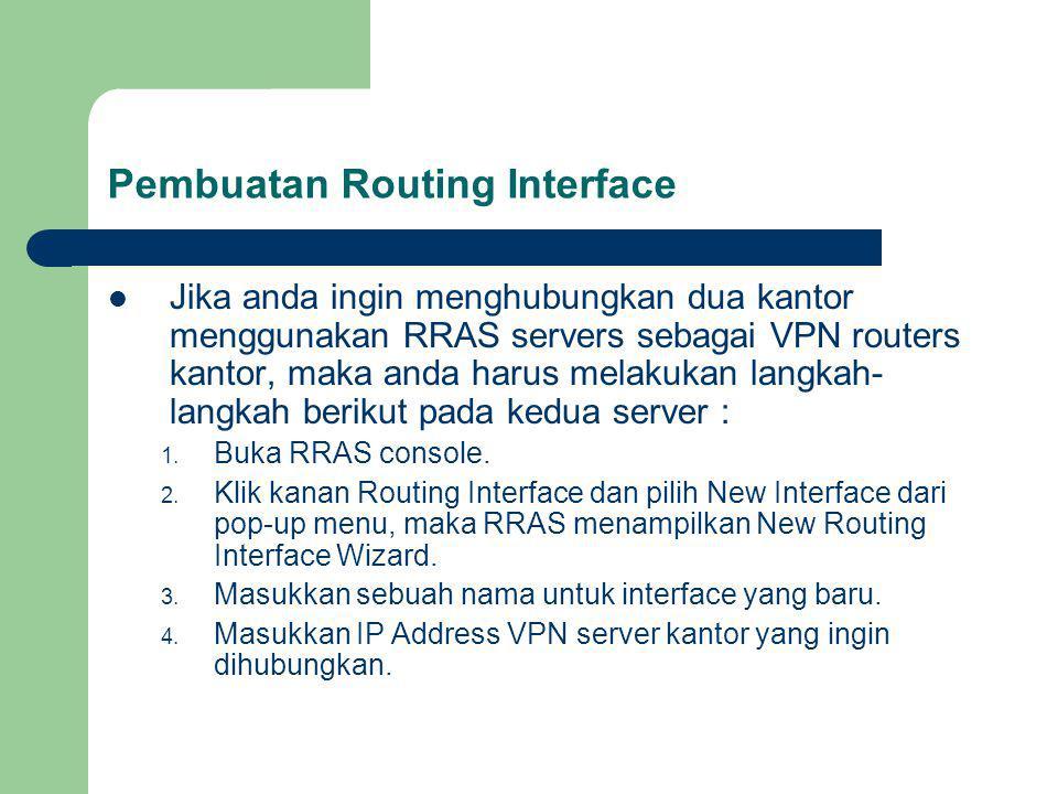 Pembuatan Routing Interface Jika anda ingin menghubungkan dua kantor menggunakan RRAS servers sebagai VPN routers kantor, maka anda harus melakukan langkah- langkah berikut pada kedua server : 1.